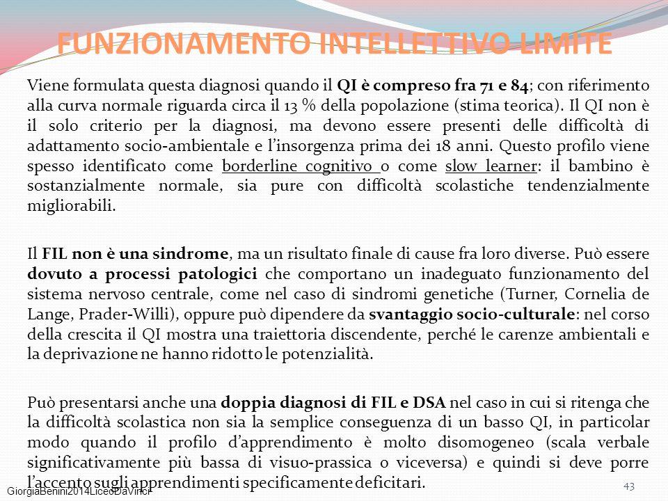 GiorgiaBenini2014LiceoDaVinci 43 FUNZIONAMENTO INTELLETTIVO LIMITE Viene formulata questa diagnosi quando il QI è compreso fra 71 e 84; con riferiment