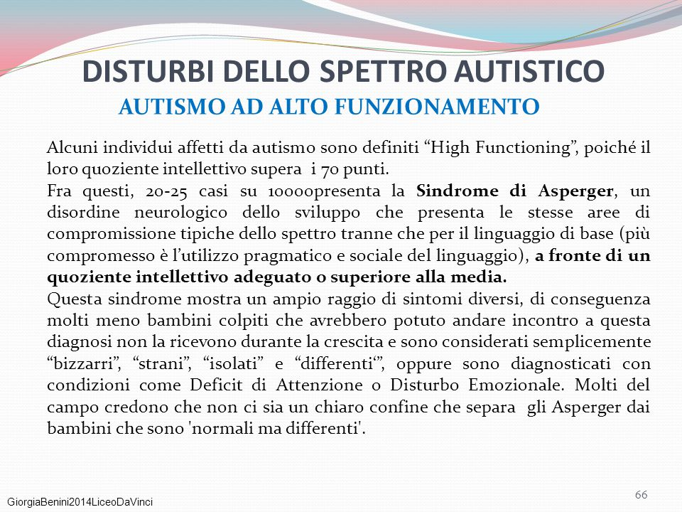 """GiorgiaBenini2014LiceoDaVinci 66 AUTISMO AD ALTO FUNZIONAMENTO DISTURBI DELLO SPETTRO AUTISTICO Alcuni individui affetti da autismo sono definiti """"Hig"""