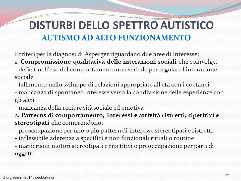GiorgiaBenini2014LiceoDaVinci 67 DISTURBI DELLO SPETTRO AUTISTICO AUTISMO AD ALTO FUNZIONAMENTO I criteri per la diagnosi di Asperger riguardano due a