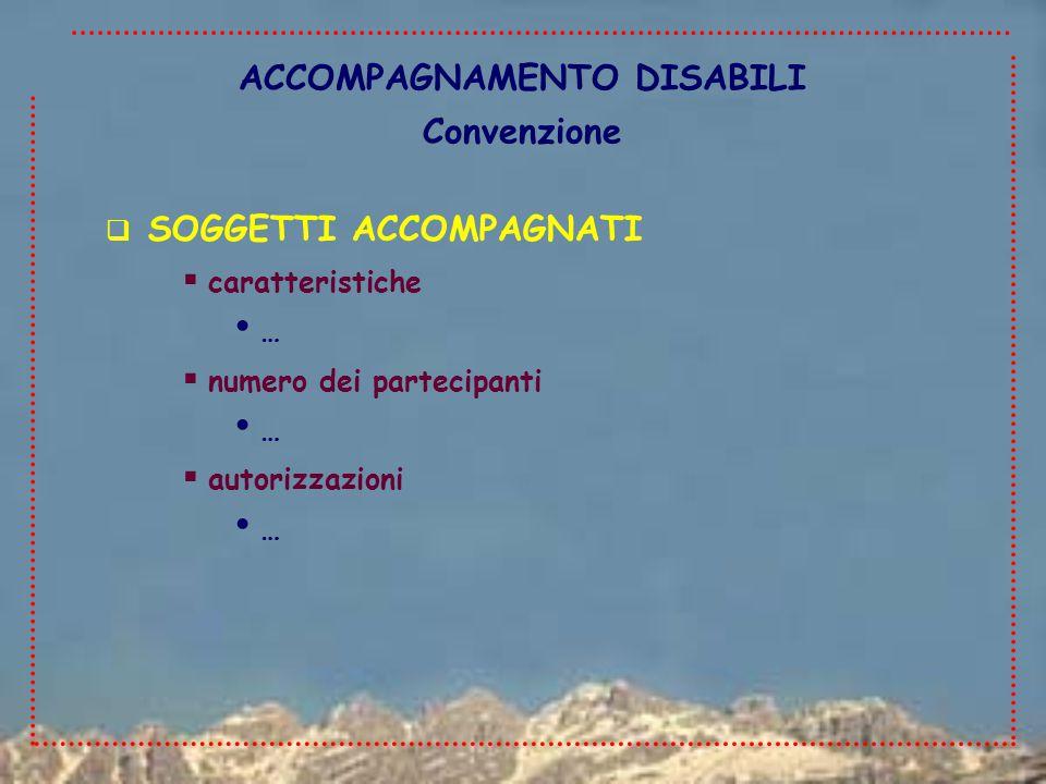 ACCOMPAGNAMENTO DISABILI Convenzione  SOGGETTI ACCOMPAGNATI  caratteristiche …  numero dei partecipanti …  autorizzazioni …