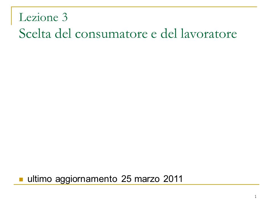 1 Lezione 3 Scelta del consumatore e del lavoratore ultimo aggiornamento 25 marzo 2011