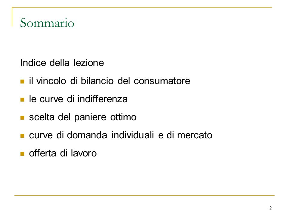 2 Sommario Indice della lezione il vincolo di bilancio del consumatore le curve di indifferenza scelta del paniere ottimo curve di domanda individuali