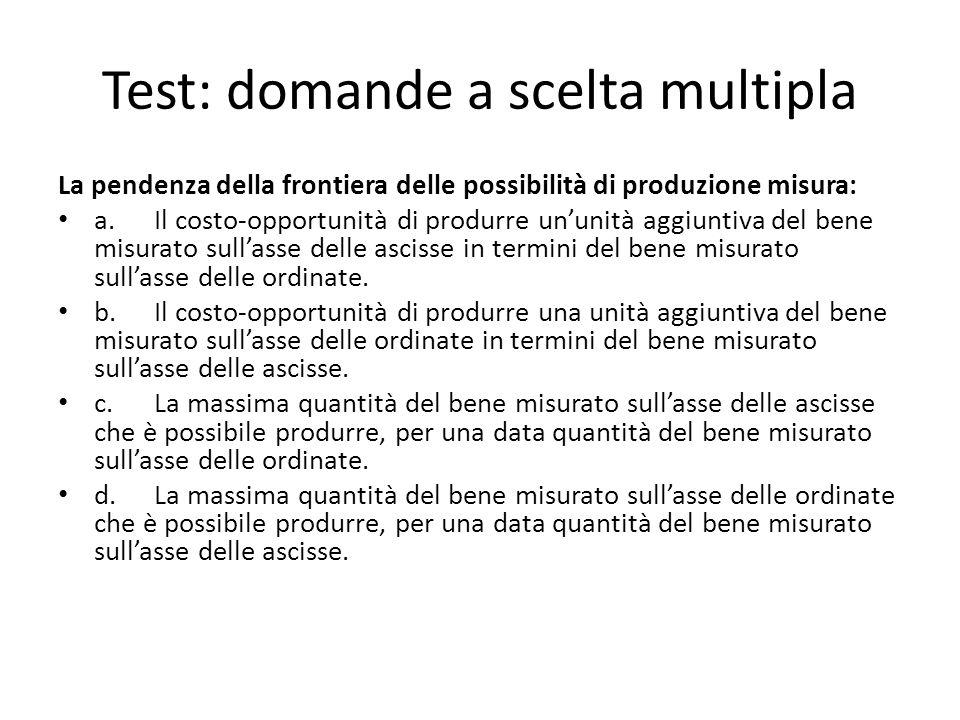 Test: domande a scelta multipla La pendenza della frontiera delle possibilità di produzione misura: a.Il costo-opportunità di produrre un'unità aggiuntiva del bene misurato sull'asse delle ascisse in termini del bene misurato sull'asse delle ordinate.