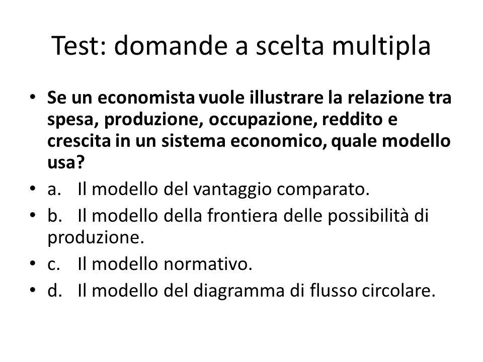 Test: domande a scelta multipla Se un economista vuole illustrare la relazione tra spesa, produzione, occupazione, reddito e crescita in un sistema economico, quale modello usa.