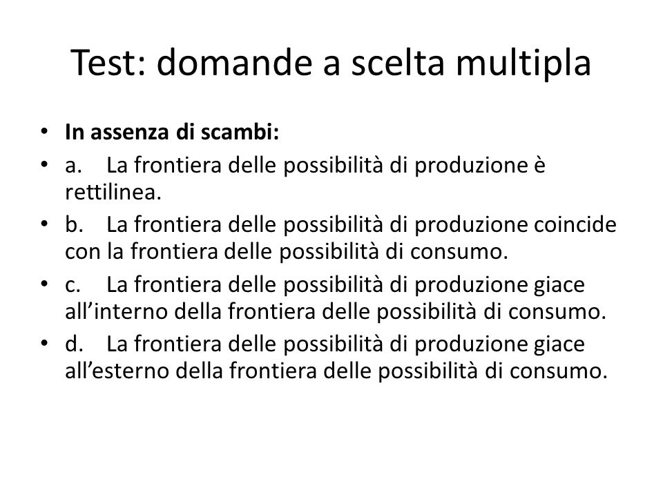 Test: domande a scelta multipla In assenza di scambi: a.La frontiera delle possibilità di produzione è rettilinea. b.La frontiera delle possibilità di