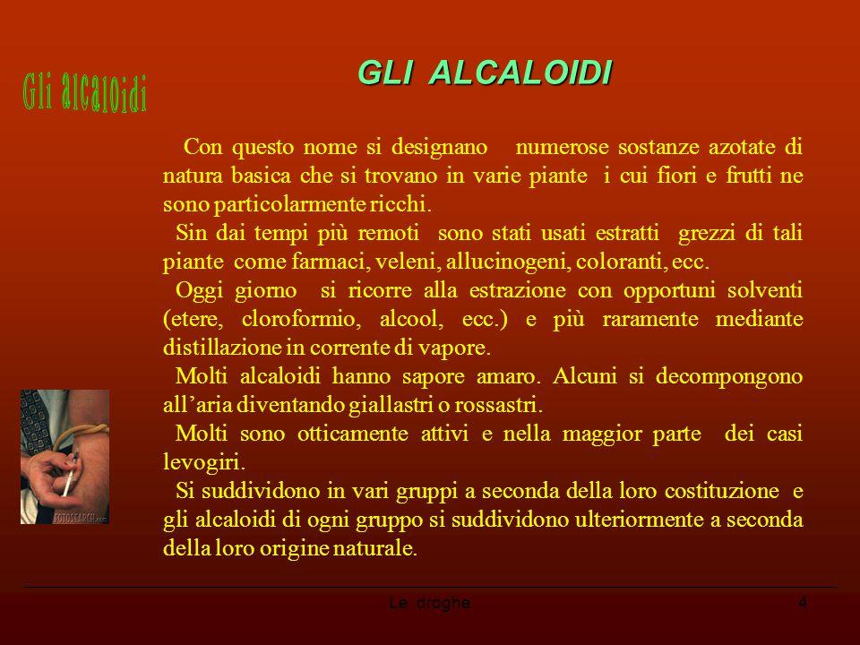 Le droghe4 GLI ALCALOIDI Con questo nome si designano numerose sostanze azotate di natura basica che si trovano in varie piante i cui fiori e frutti n