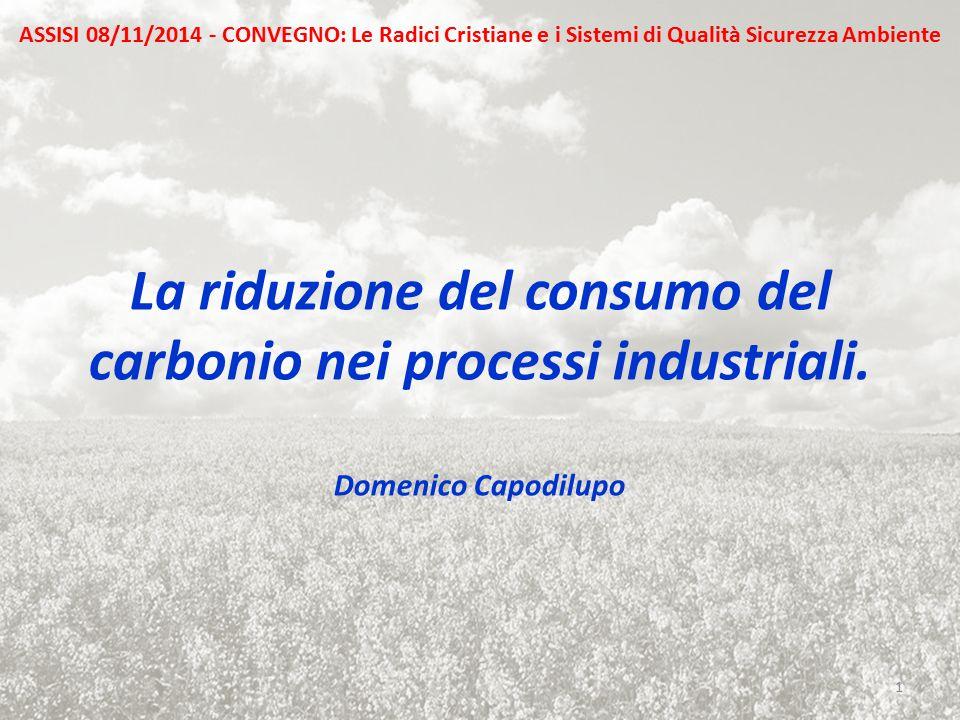 La riduzione del consumo del carbonio nei processi industriali. Domenico Capodilupo 1 ASSISI 08/11/2014 - CONVEGNO: Le Radici Cristiane e i Sistemi di