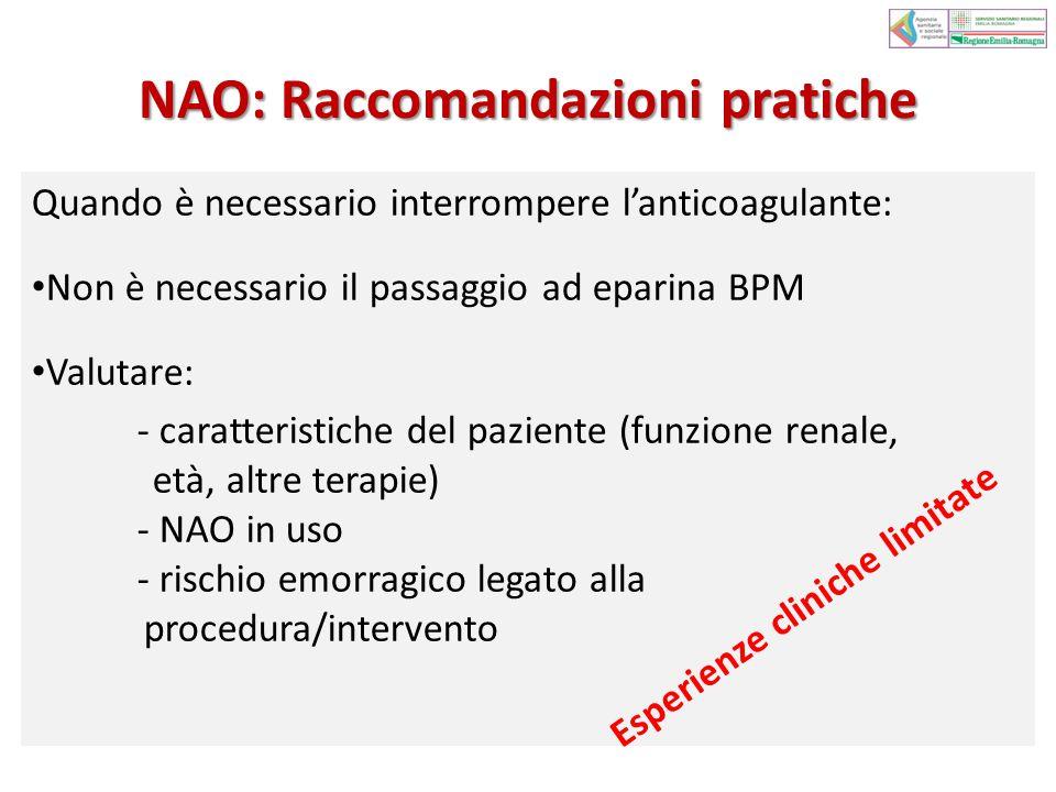 NAO: Raccomandazioni pratiche Quando è necessario interrompere l'anticoagulante: Non è necessario il passaggio ad eparina BPM Valutare: - caratteristiche del paziente (funzione renale, età, altre terapie) - NAO in uso - rischio emorragico legato alla procedura/intervento Esperienze cliniche limitate