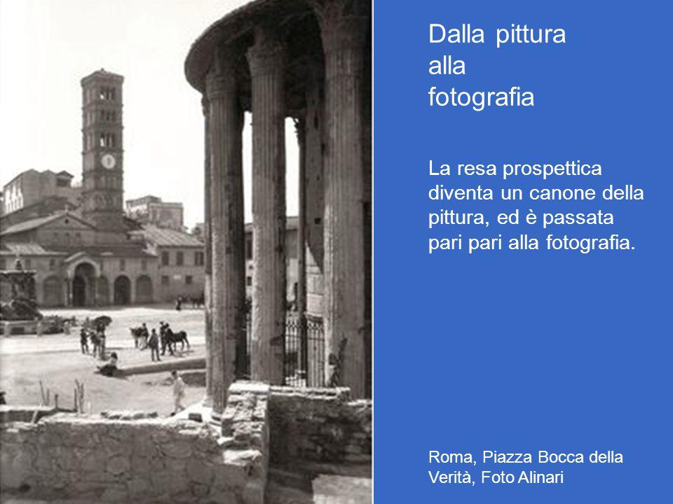 Dalla pittura alla fotografia La resa prospettica diventa un canone della pittura, ed è passata pari pari alla fotografia. Roma, Piazza Bocca della Ve