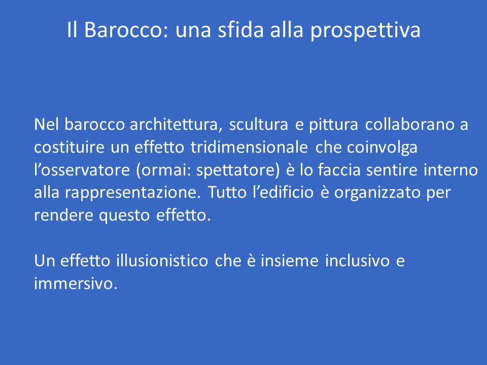 Il Barocco: una sfida alla prospettiva Nel barocco architettura, scultura e pittura collaborano a costituire un effetto tridimensionale che coinvolga