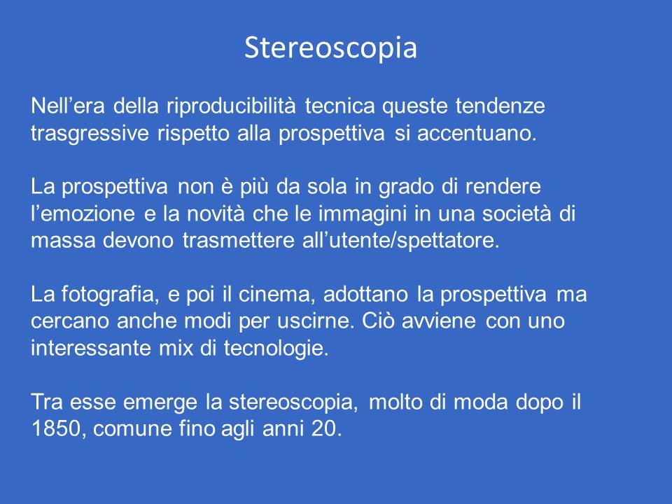 Stereoscopia Nell'era della riproducibilità tecnica queste tendenze trasgressive rispetto alla prospettiva si accentuano. La prospettiva non è più da