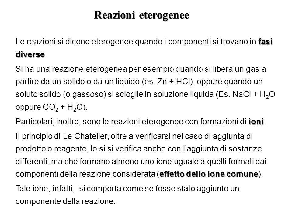 fasi diverse Le reazioni si dicono eterogenee quando i componenti si trovano in fasi diverse. Si ha una reazione eterogenea per esempio quando si libe
