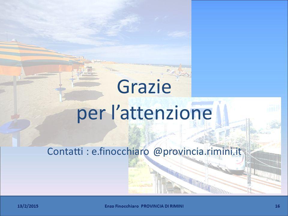 16 13/2/2015Enzo Finocchiaro PROVINCIA DI RIMINI Grazie per l'attenzione Contatti : e.finocchiaro @provincia.rimini.it