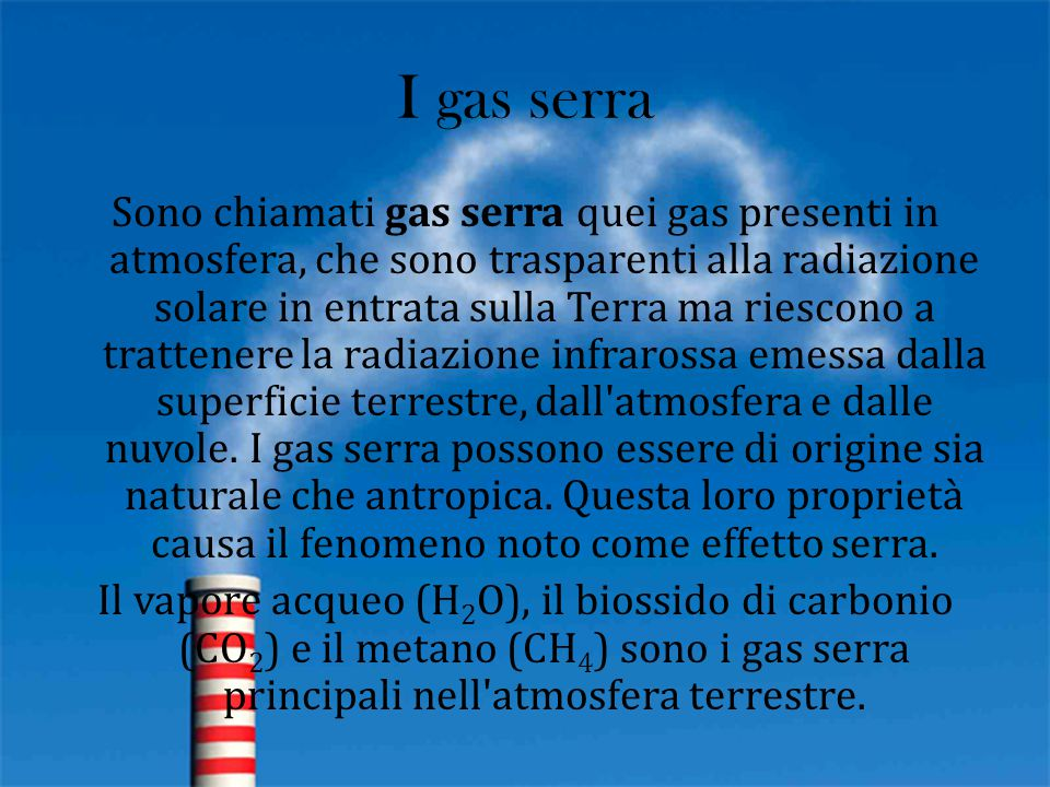 I gas serra Sono chiamati gas serra quei gas presenti in atmosfera, che sono trasparenti alla radiazione solare in entrata sulla Terra ma riescono a t
