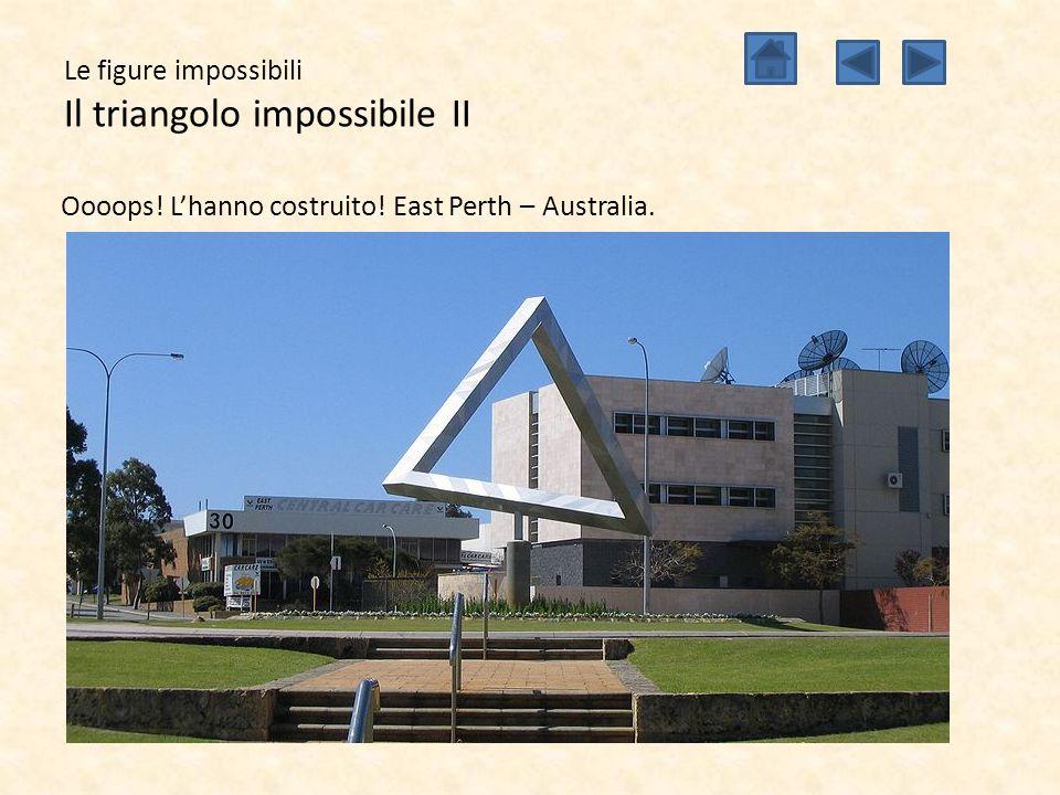 Le figure impossibili Il triangolo impossibile II Oooops! L'hanno costruito! East Perth – Australia.