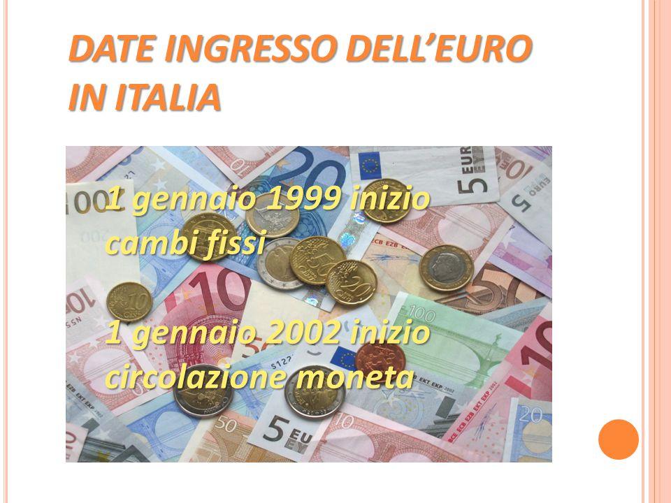 1 gennaio 1999 inizio cambi fissi 1 gennaio 2002 inizio circolazione moneta DATE INGRESSO DELL'EURO IN ITALIA