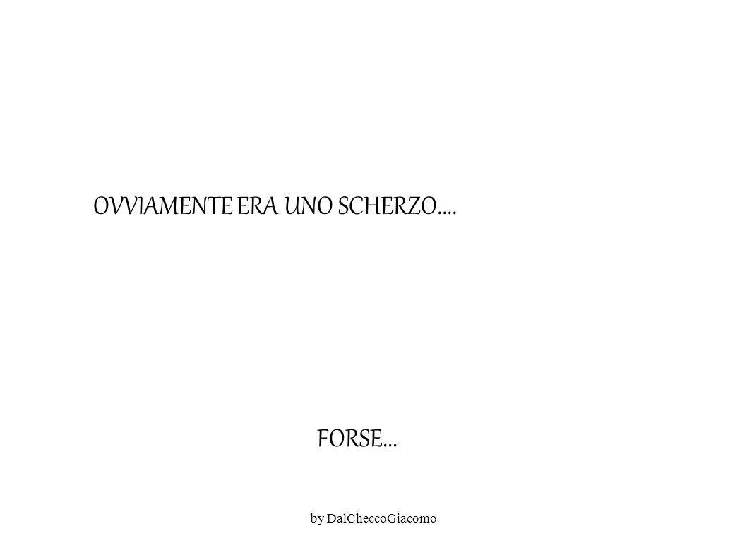 OVVIAMENTE ERA UNO SCHERZO.... FORSE... by DalCheccoGiacomo