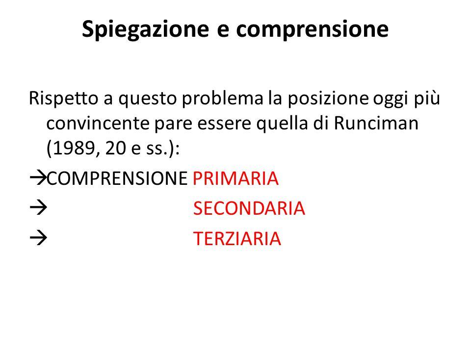 Spiegazione e comprensione Rispetto a questo problema la posizione oggi più convincente pare essere quella di Runciman (1989, 20 e ss.):  COMPRENSIONE PRIMARIA  SECONDARIA  TERZIARIA