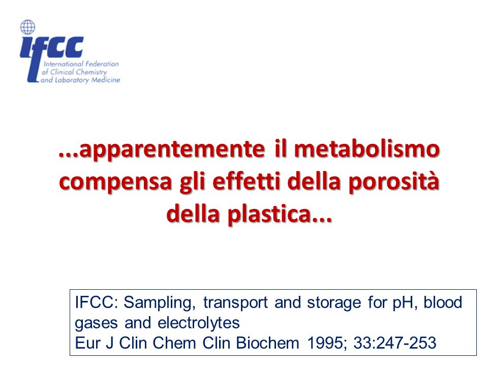 IFCC: Sampling, transport and storage for pH, blood gases and electrolytes Eur J Clin Chem Clin Biochem 1995; 33:247-253...apparentemente il metabolismo compensa gli effetti della porosità della plastica...