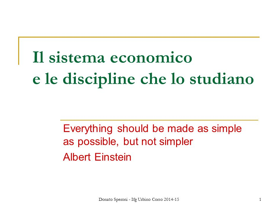 Donato Speroni - Ifg Urbino Corso 2014-151 Il sistema economico e le discipline che lo studiano Everything should be made as simple as possible, but not simpler Albert Einstein