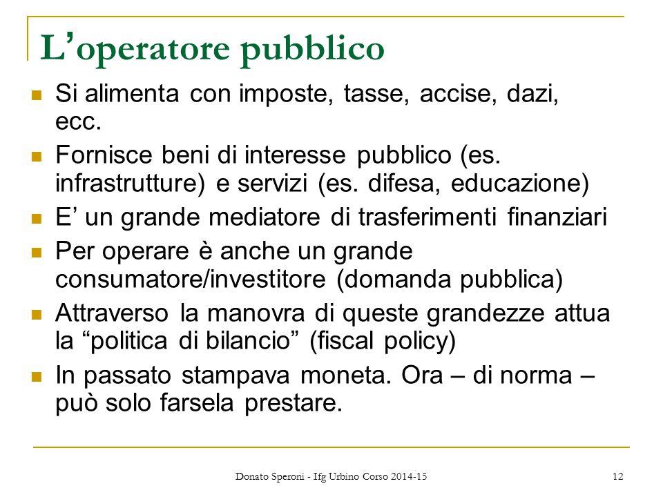 Donato Speroni - Ifg Urbino Corso 2014-15 12 L ' operatore pubblico Si alimenta con imposte, tasse, accise, dazi, ecc. Fornisce beni di interesse pubb