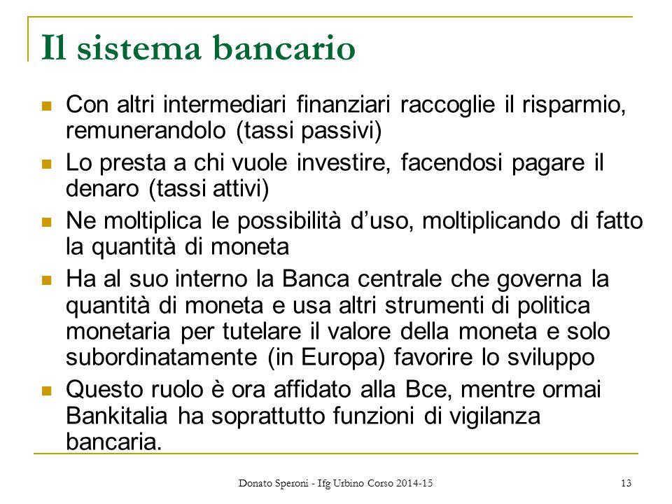 Donato Speroni - Ifg Urbino Corso 2014-15 13 Il sistema bancario Con altri intermediari finanziari raccoglie il risparmio, remunerandolo (tassi passiv