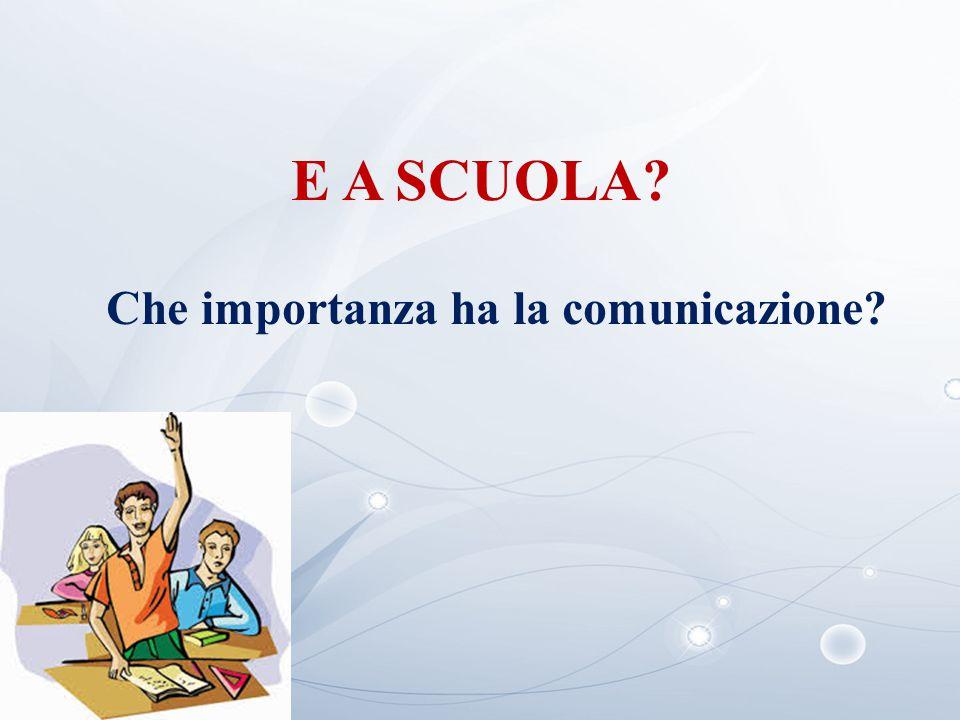 E A SCUOLA? Che importanza ha la comunicazione?