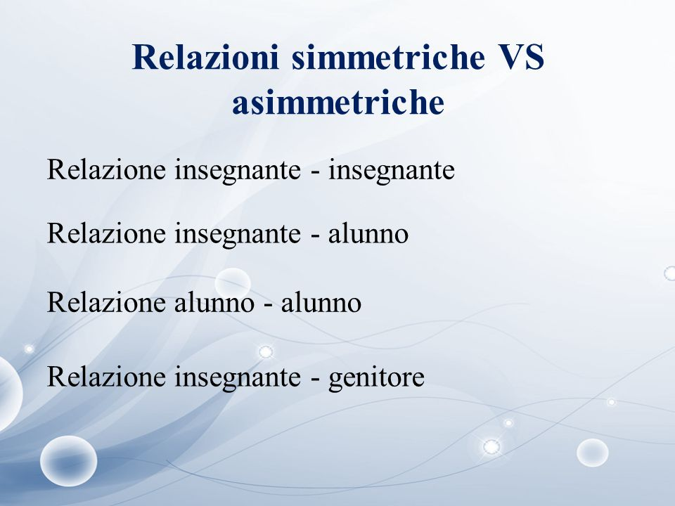 Relazioni simmetriche VS asimmetriche Relazione insegnante - insegnante Relazione insegnante - alunno Relazione alunno - alunno Relazione insegnante -