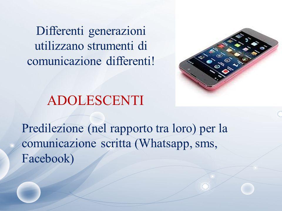 Differenti generazioni utilizzano strumenti di comunicazione differenti! ADOLESCENTI Predilezione (nel rapporto tra loro) per la comunicazione scritta