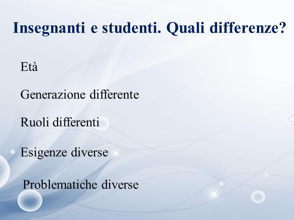 Insegnanti e studenti. Quali differenze? Età Generazione differente Ruoli differenti Esigenze diverse Problematiche diverse