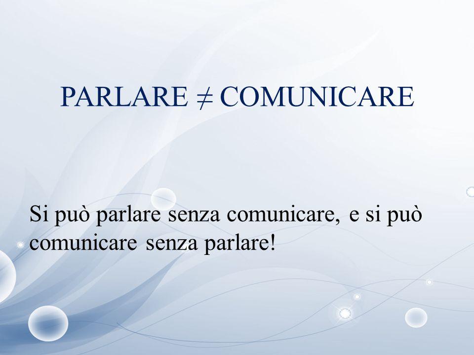 PARLARE ≠ COMUNICARE Si può parlare senza comunicare, e si può comunicare senza parlare!