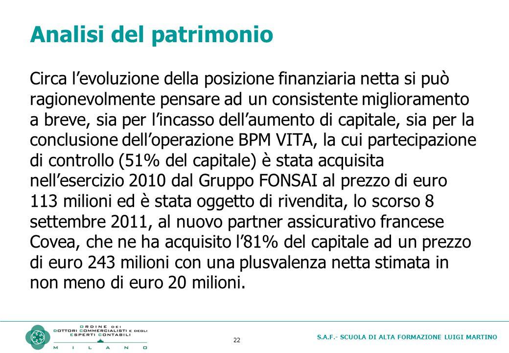 S.A.F.- SCUOLA DI ALTA FORMAZIONE LUIGI MARTINO 22 Analisi del patrimonio Circa l'evoluzione della posizione finanziaria netta si può ragionevolmente pensare ad un consistente miglioramento a breve, sia per l'incasso dell'aumento di capitale, sia per la conclusione dell'operazione BPM VITA, la cui partecipazione di controllo (51% del capitale) è stata acquisita nell'esercizio 2010 dal Gruppo FONSAI al prezzo di euro 113 milioni ed è stata oggetto di rivendita, lo scorso 8 settembre 2011, al nuovo partner assicurativo francese Covea, che ne ha acquisito l'81% del capitale ad un prezzo di euro 243 milioni con una plusvalenza netta stimata in non meno di euro 20 milioni.