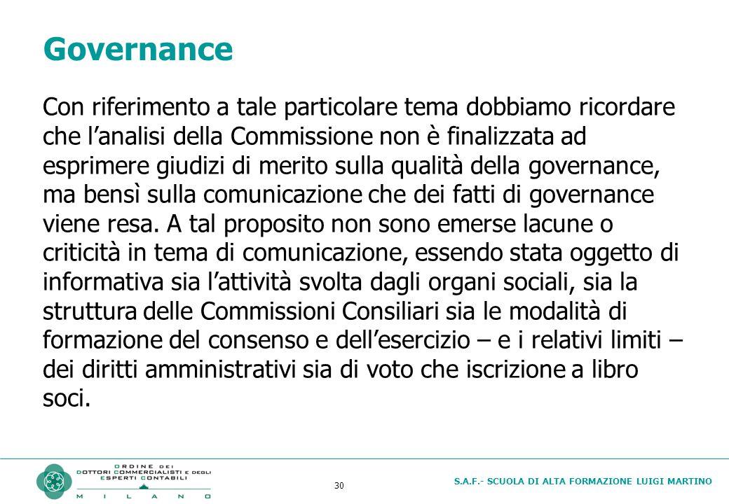 S.A.F.- SCUOLA DI ALTA FORMAZIONE LUIGI MARTINO 30 Governance Con riferimento a tale particolare tema dobbiamo ricordare che l'analisi della Commissione non è finalizzata ad esprimere giudizi di merito sulla qualità della governance, ma bensì sulla comunicazione che dei fatti di governance viene resa.