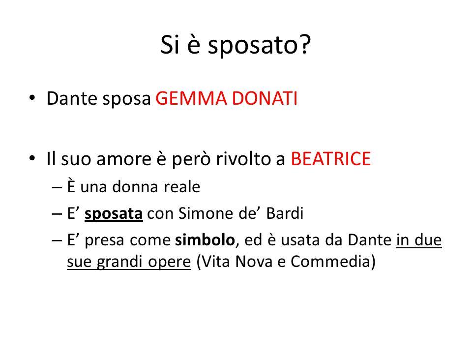 Si è sposato? Dante sposa GEMMA DONATI Il suo amore è però rivolto a BEATRICE – È una donna reale – E' sposata con Simone de' Bardi – E' presa come si