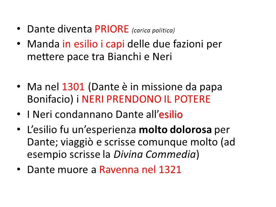 Dante diventa PRIORE (carica politica) Manda in esilio i capi delle due fazioni per mettere pace tra Bianchi e Neri Ma nel 1301 (Dante è in missione d