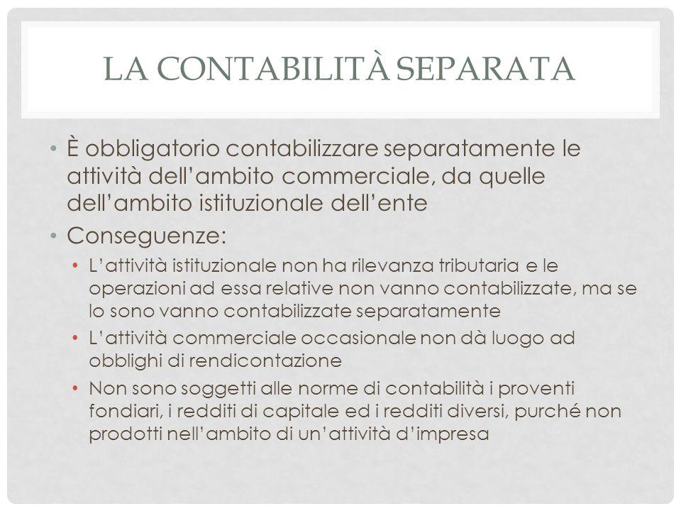 LA CONTABILITÀ SEPARATA È obbligatorio contabilizzare separatamente le attività dell'ambito commerciale, da quelle dell'ambito istituzionale dell'ente