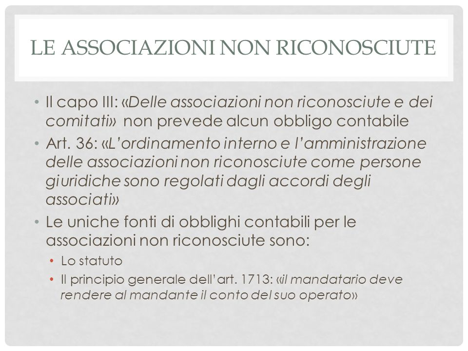 LE ASSOCIAZIONI NON RICONOSCIUTE Il capo III: «Delle associazioni non riconosciute e dei comitati» non prevede alcun obbligo contabile Art. 36: «L'ord