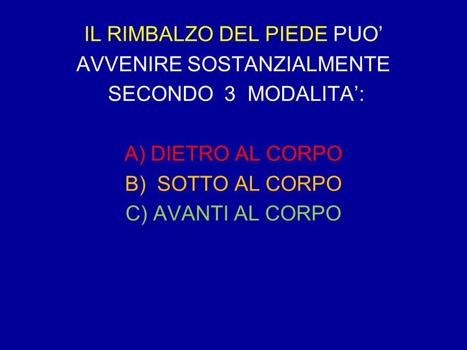 IL RIMBALZO DEL PIEDE PUO' AVVENIRE SOSTANZIALMENTE SECONDO 3 MODALITA': A) DIETRO AL CORPO B) SOTTO AL CORPO C) AVANTI AL CORPO