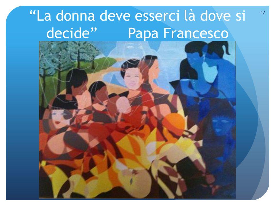 """La donna deve esserci là dove si decide"" Papa Francesco 42"