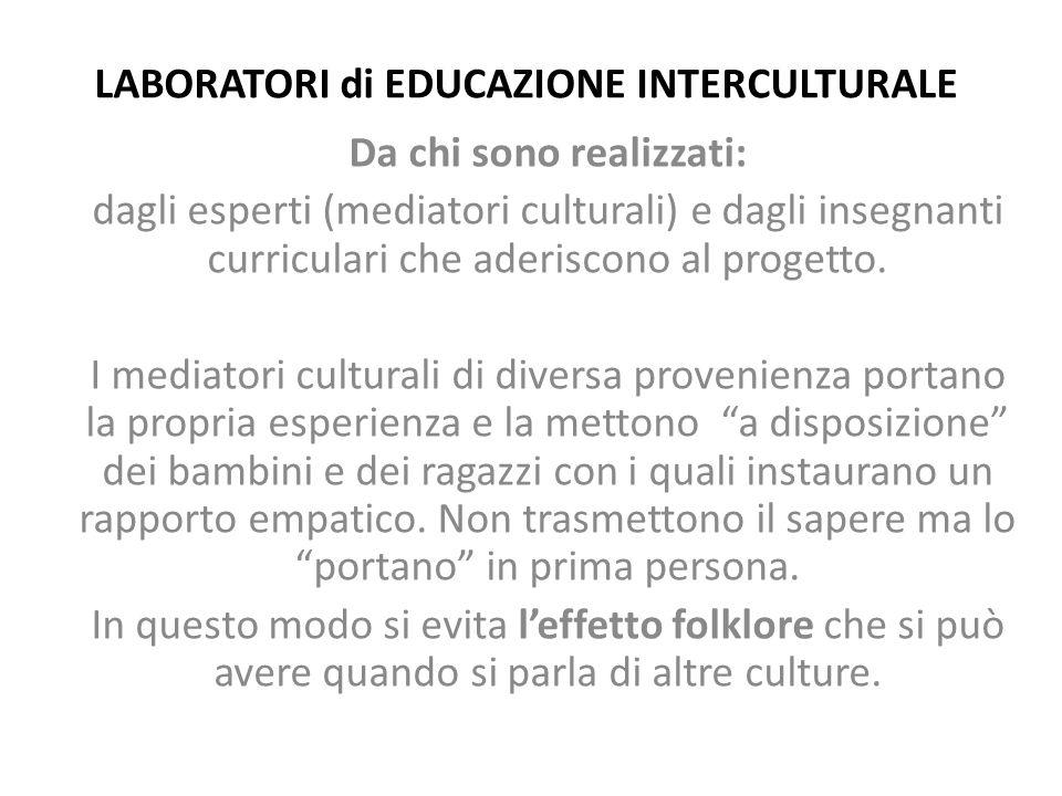 LABORATORI di EDUCAZIONE INTERCULTURALE Da chi sono realizzati: dagli esperti (mediatori culturali) e dagli insegnanti curriculari che aderiscono al p