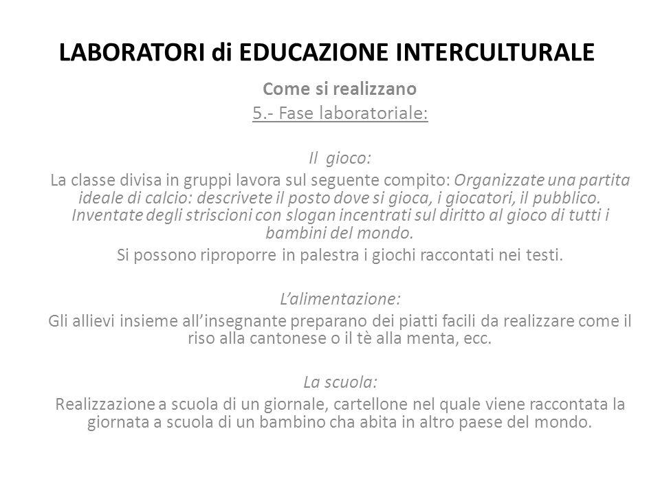 LABORATORI di EDUCAZIONE INTERCULTURALE Come si realizzano 5.- Fase laboratoriale: Il gioco: La classe divisa in gruppi lavora sul seguente compito: O