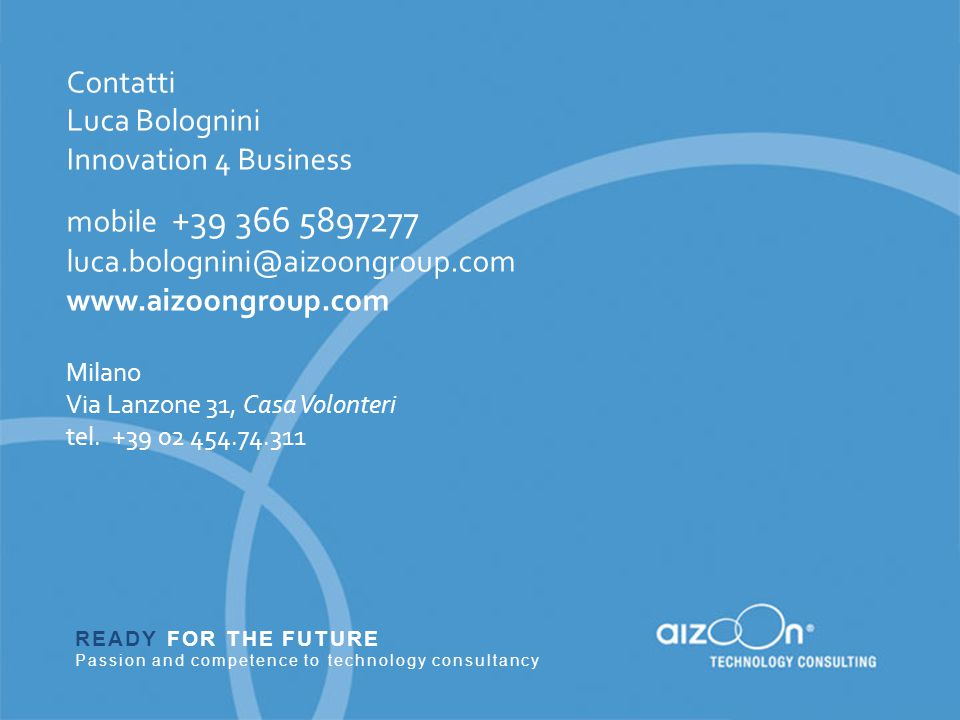 READY FOR THE FUTURE Passion and competence to technology consultancy Contatti Luca Bolognini Innovation 4 Business mobile +39 366 5897277 luca.bolognini@aizoongroup.com www.aizoongroup.com Milano Via Lanzone 31, Casa Volonteri tel.
