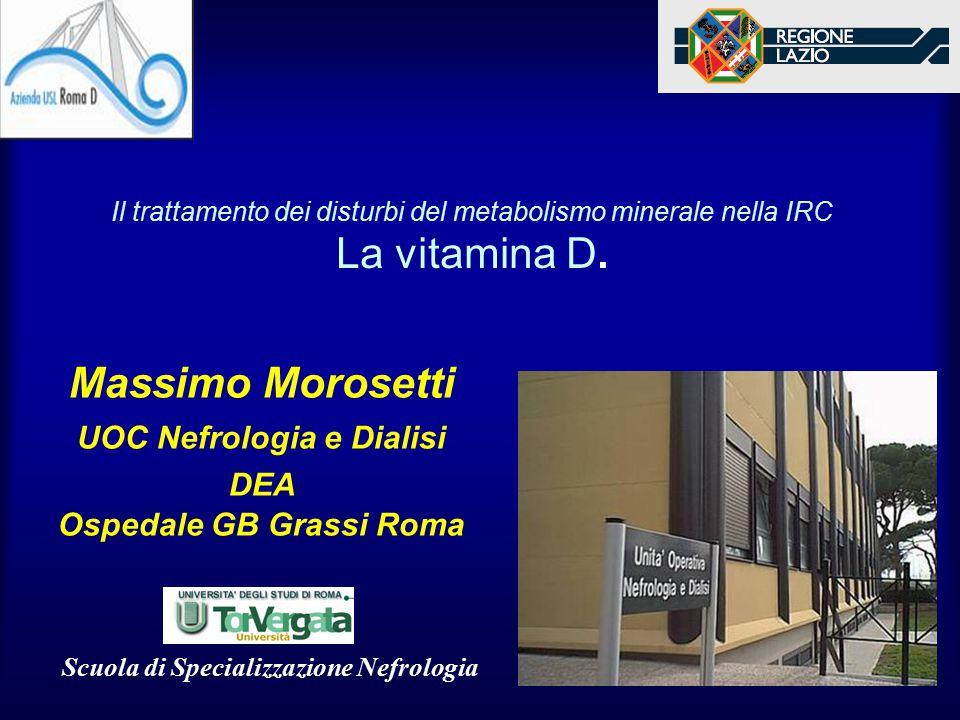Il trattamento dei disturbi del metabolismo minerale nella IRC La vitamina D. Massimo Morosetti UOC Nefrologia e Dialisi DEA Ospedale GB Grassi Roma S