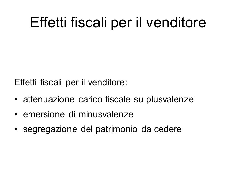 Effetti fiscali per il venditore Effetti fiscali per il venditore: attenuazione carico fiscale su plusvalenze emersione di minusvalenze segregazione d