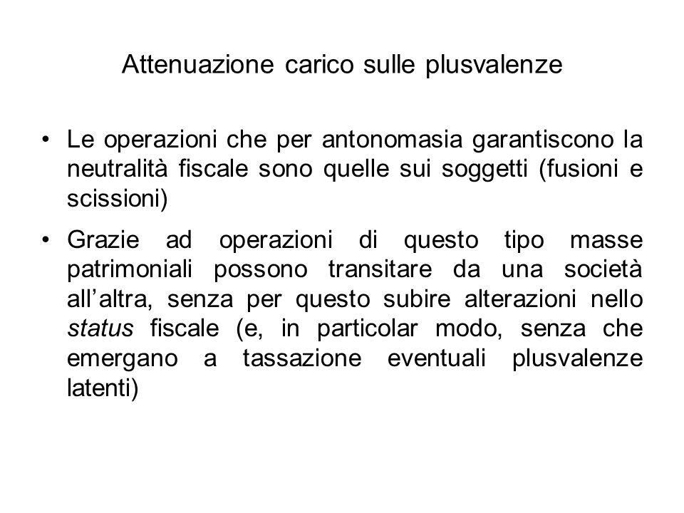 Attenuazione carico sulle plusvalenze Le operazioni che per antonomasia garantiscono la neutralità fiscale sono quelle sui soggetti (fusioni e scissio