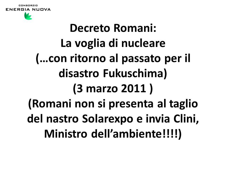 Decreto Romani: La voglia di nucleare (…con ritorno al passato per il disastro Fukuschima) (3 marzo 2011 ) (Romani non si presenta al taglio del nastro Solarexpo e invia Clini, Ministro dell'ambiente!!!!)
