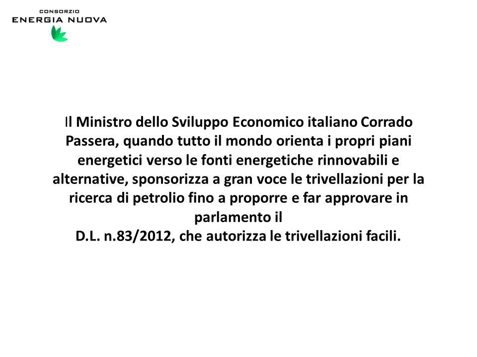 Il Ministro dello Sviluppo Economico italiano Corrado Passera, quando tutto il mondo orienta i propri piani energetici verso le fonti energetiche rinnovabili e alternative, sponsorizza a gran voce le trivellazioni per la ricerca di petrolio fino a proporre e far approvare in parlamento il D.L.