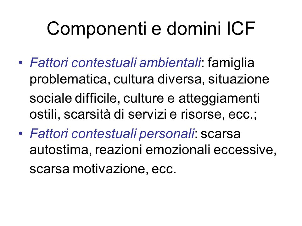 Componenti e domini ICF Fattori contestuali ambientali: famiglia problematica, cultura diversa, situazione sociale difficile, culture e atteggiamenti