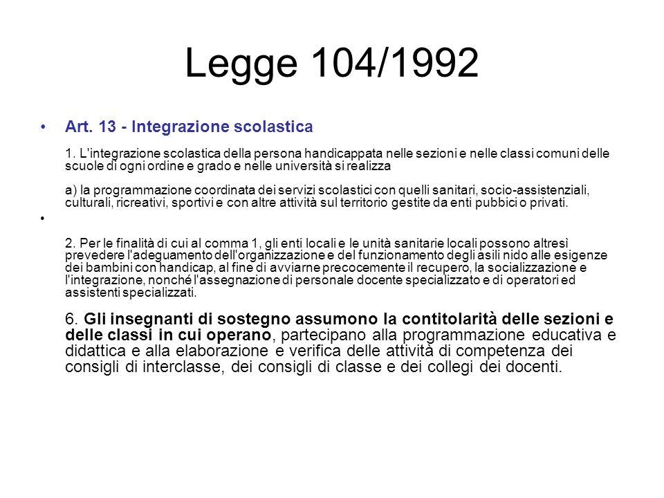 Legge 104/1992 Art. 13 - Integrazione scolastica 1. L'integrazione scolastica della persona handicappata nelle sezioni e nelle classi comuni delle scu