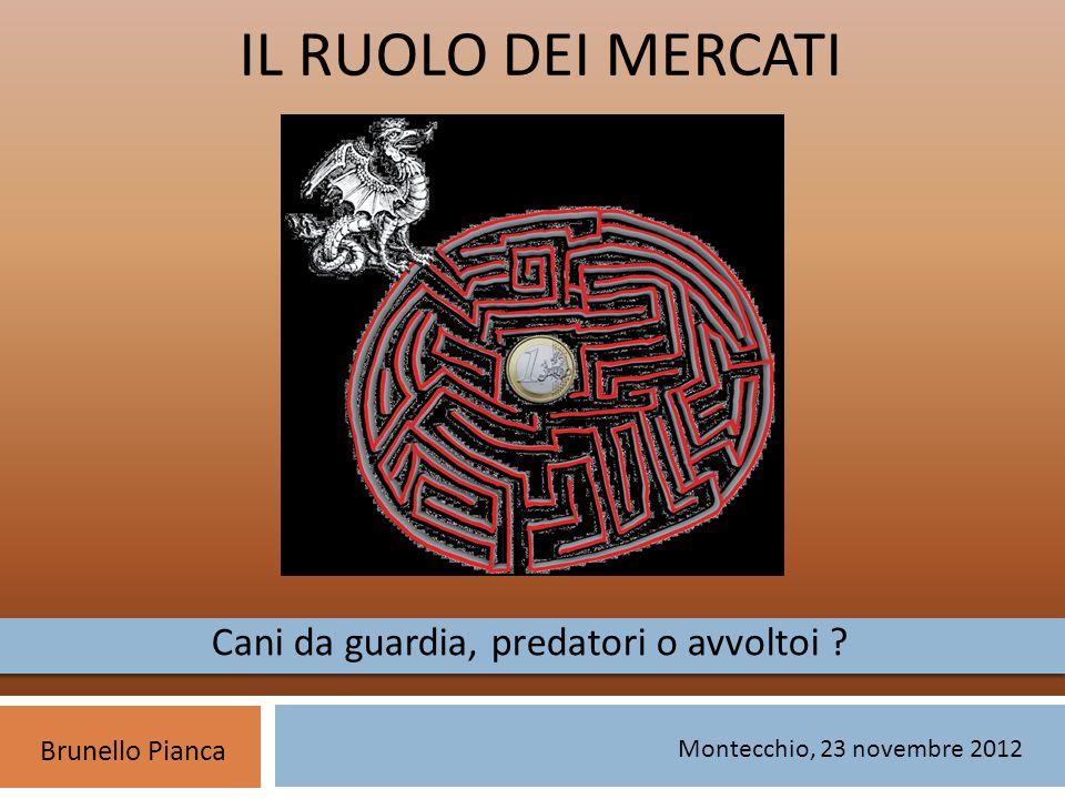 IL RUOLO DEI MERCATI Brunello Pianca Montecchio, 23 novembre 2012 Cani da guardia, predatori o avvoltoi ?